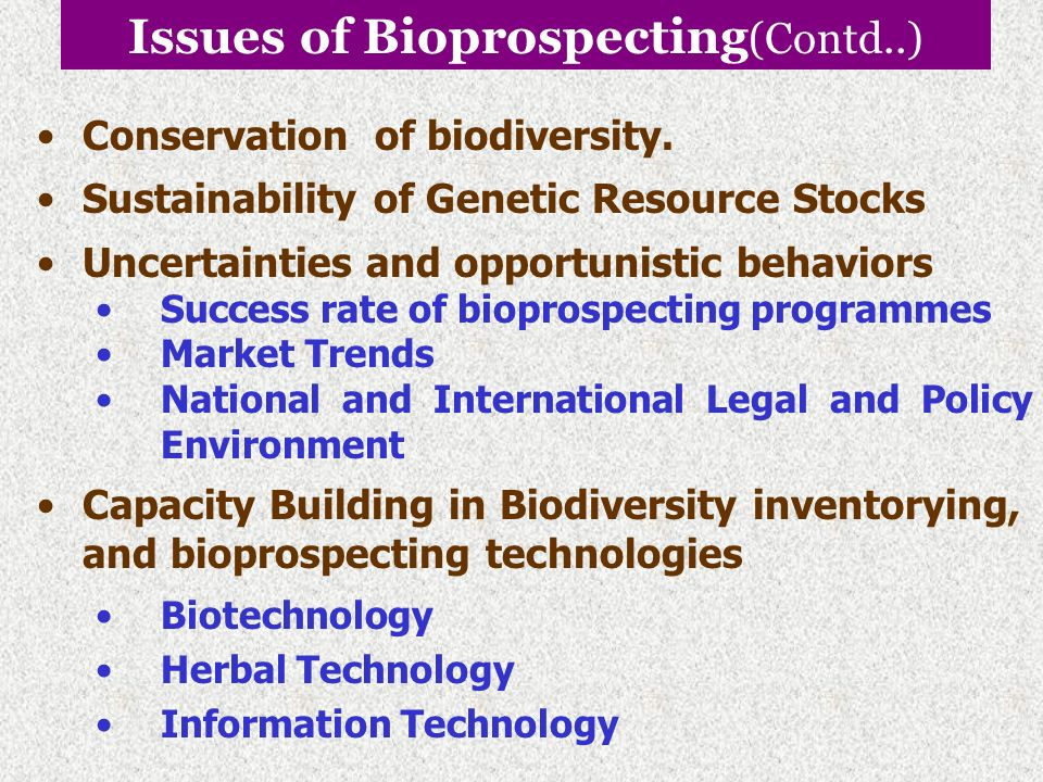 Issues of Bioprospecting (Contd..) Access and Benefit Sharing (ABS) Benefit Sharing Non-monetary Benefits Sharing R&D results Collaboration in S&T and