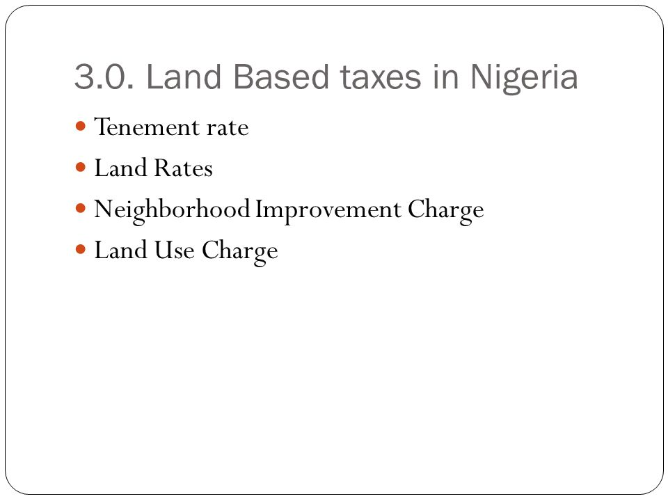 3.0. Land Based taxes in Nigeria Tenement rate Land Rates Neighborhood Improvement Charge Land Use Charge
