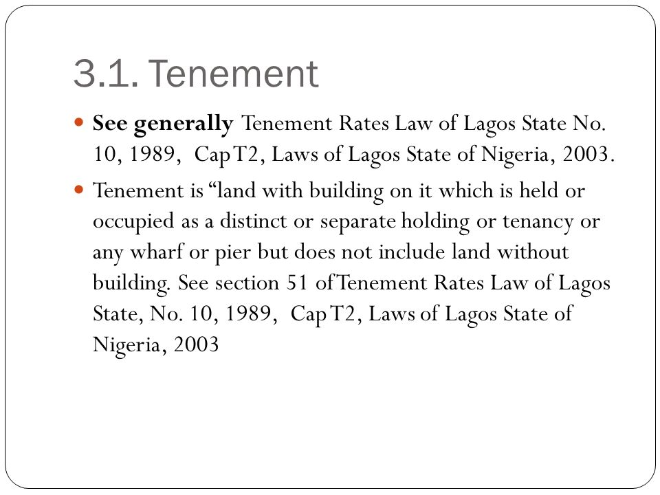 3.1. Tenement See generally Tenement Rates Law of Lagos State No. 10, 1989, Cap T2, Laws of Lagos State of Nigeria, 2003. Tenement is land with buildi