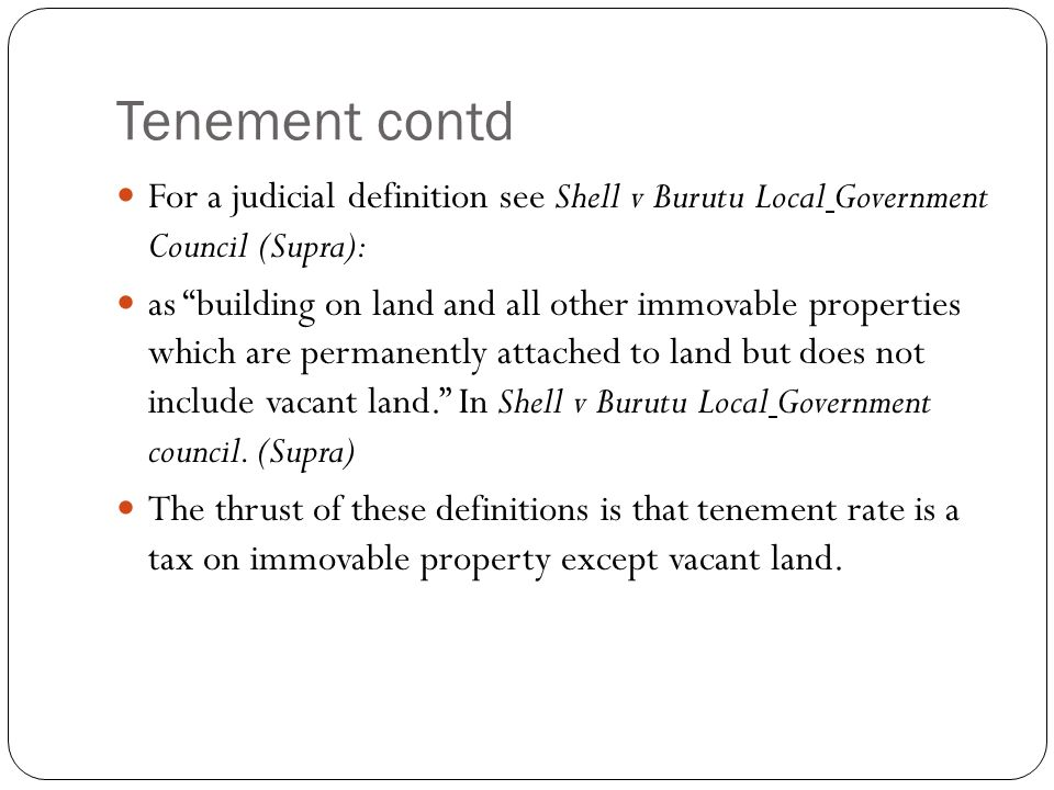 Tenement contd For a judicial definition see Shell v Burutu Local Government Council (Supra): as building on land and all other immovable properties w