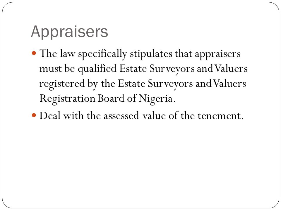 Appraisers The law specifically stipulates that appraisers must be qualified Estate Surveyors and Valuers registered by the Estate Surveyors and Value