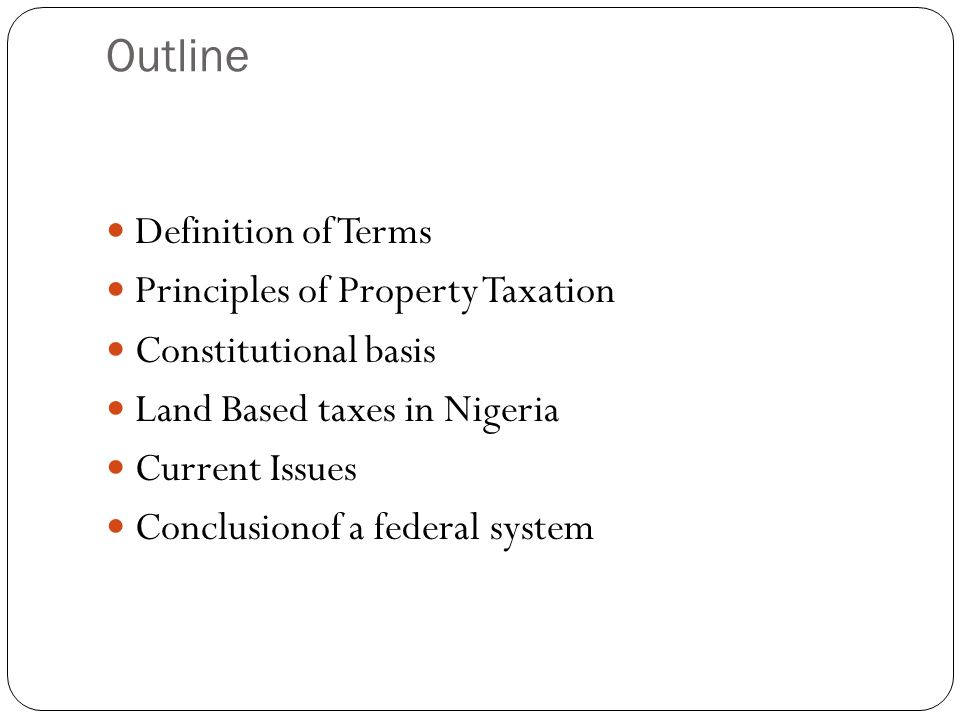 Outline Definition of Terms Principles of Property Taxation Constitutional basis Land Based taxes in Nigeria Current Issues Conclusionof a federal sys