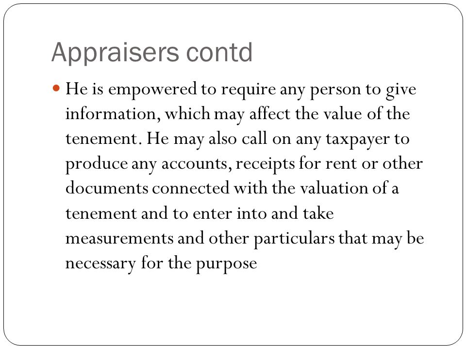Appraisers contd He is empowered to require any person to give information, which may affect the value of the tenement. He may also call on any taxpay