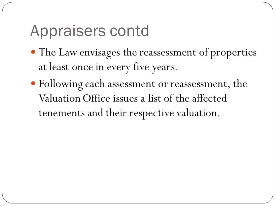 Appraisers contd The Law envisages the reassessment of properties at least once in every five years. Following each assessment or reassessment, the Va