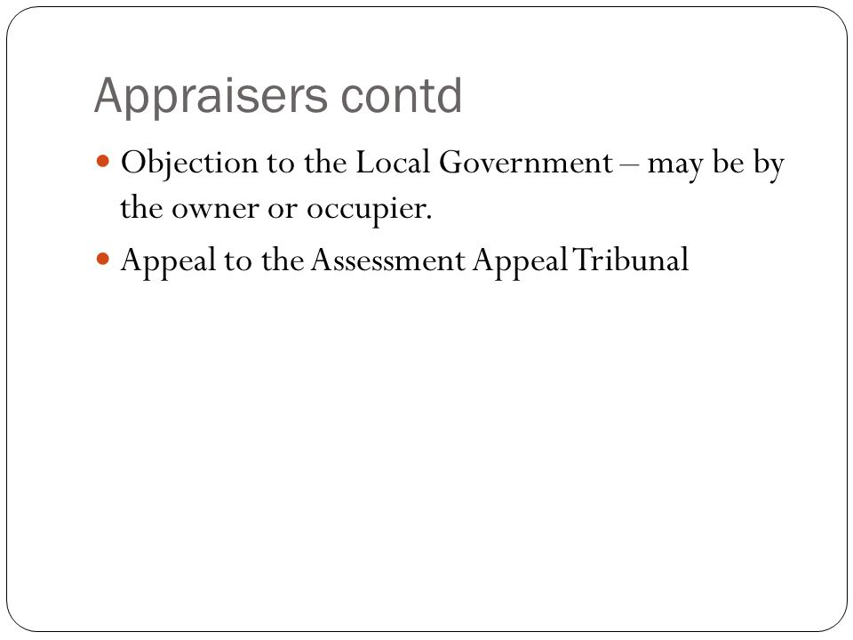 Appraisers contd Objection to the Local Government – may be by the owner or occupier. Appeal to the Assessment Appeal Tribunal