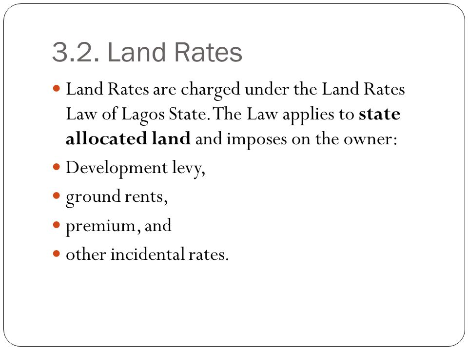 3.2. Land Rates Land Rates are charged under the Land Rates Law of Lagos State. The Law applies to state allocated land and imposes on the owner: Deve
