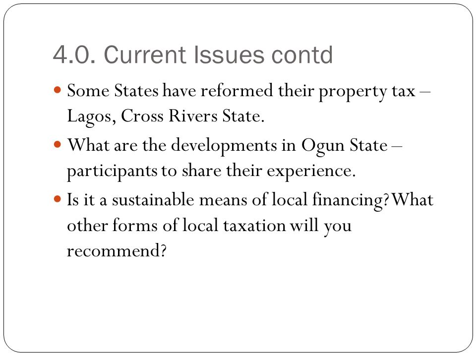 4.0. Current Issues contd Some States have reformed their property tax – Lagos, Cross Rivers State. What are the developments in Ogun State – particip