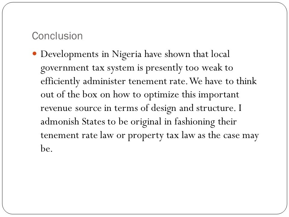 Conclusion Developments in Nigeria have shown that local government tax system is presently too weak to efficiently administer tenement rate. We have