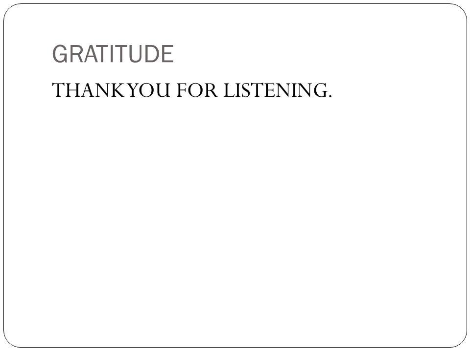GRATITUDE THANK YOU FOR LISTENING.
