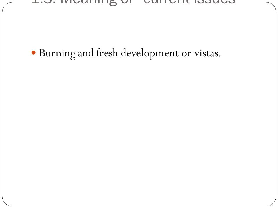 1.3. Meaning of current issues Burning and fresh development or vistas.