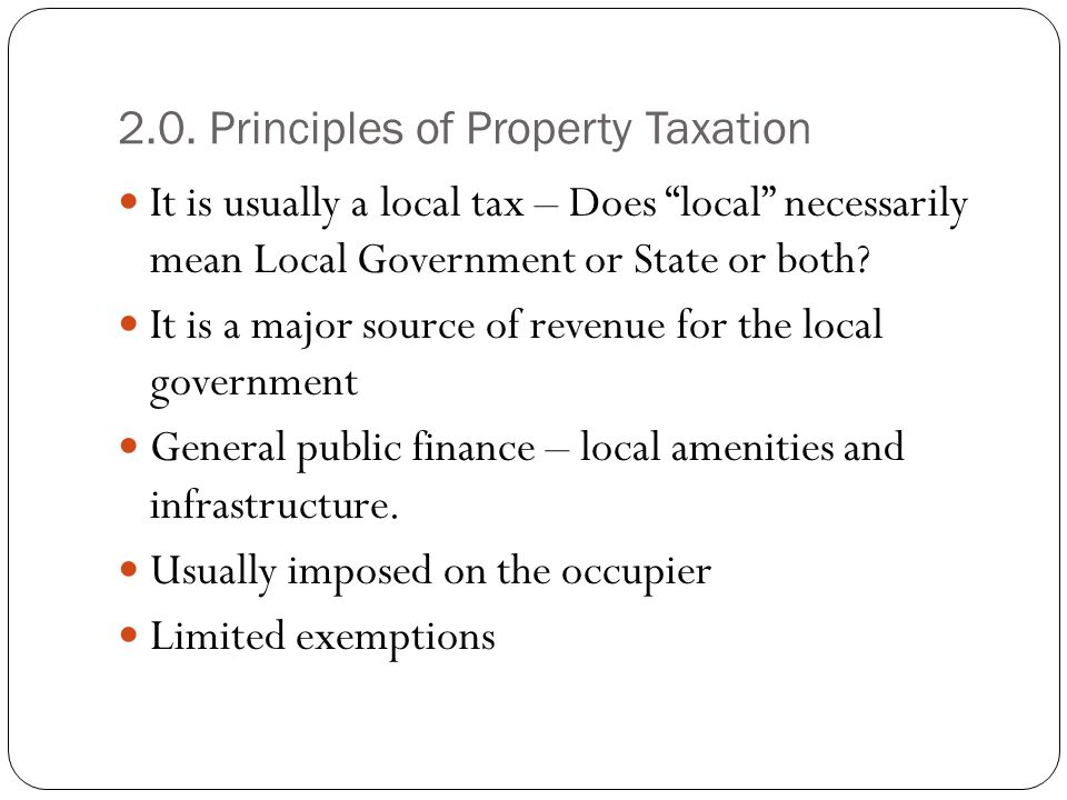 2.0. Principles of Property Taxation It is usually a local tax – Does local necessarily mean Local Government or State or both? It is a major source o