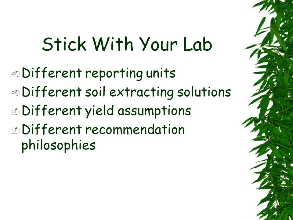 Stick With Your Lab Different reporting units Different soil extracting solutions Different yield assumptions Different recommendation philosophies