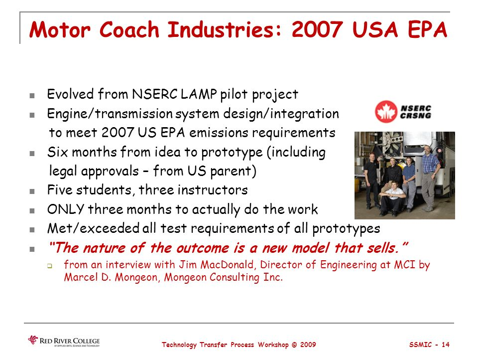 Motor Coach Industries: 2007 USA EPA Evolved from NSERC LAMP pilot project Engine/transmission system design/integration to meet 2007 US EPA emissions requirements Six months from idea to prototype (including legal approvals – from US parent) Five students, three instructors ONLY three months to actually do the work Met/exceeded all test requirements of all prototypes The nature of the outcome is a new model that sells.