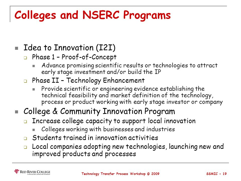 Colleges and NSERC Programs Idea to Innovation (I2I) Phase 1 – Proof-of-Concept Advance promising scientific results or technologies to attract early stage investment and/or build the IP Phase II – Technology Enhancement Provide scientific or engineering evidence establishing the technical feasibility and market definition of the technology, process or product working with early stage investor or company College & Community Innovation Program Increase college capacity to support local innovation Colleges working with businesses and industries Students trained in innovation activities Local companies adopting new technologies, launching new and improved products and processes Technology Transfer Process Workshop © 2009 SSMIC - 19