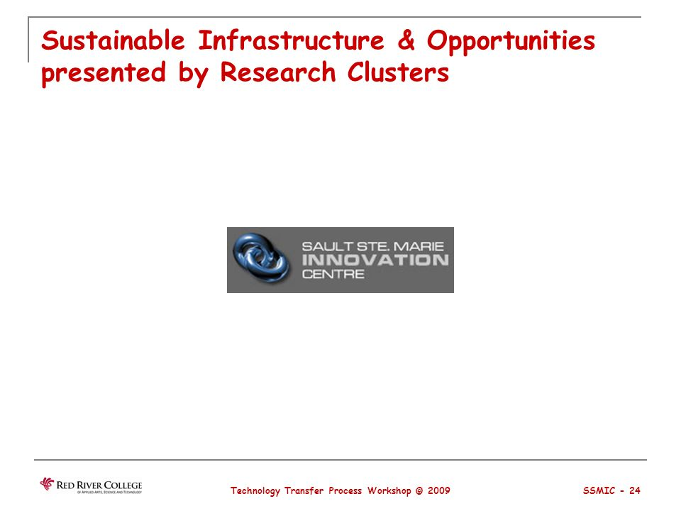 Sustainable Infrastructure & Opportunities presented by Research Clusters Technology Transfer Process Workshop © 2009 SSMIC - 24