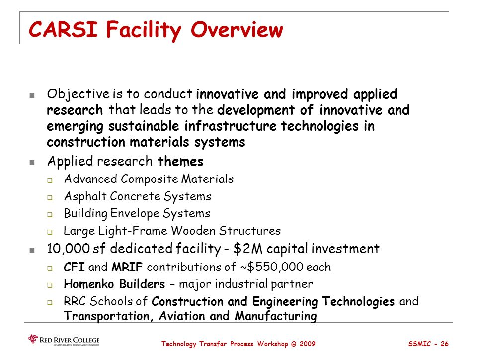 CARSI Facility Overview Objective is to conduct innovative and improved applied research that leads to the development of innovative and emerging sustainable infrastructure technologies in construction materials systems Applied research themes Advanced Composite Materials Asphalt Concrete Systems Building Envelope Systems Large Light-Frame Wooden Structures 10,000 sf dedicated facility - $2M capital investment CFI and MRIF contributions of ~$550,000 each Homenko Builders – major industrial partner RRC Schools of Construction and Engineering Technologies and Transportation, Aviation and Manufacturing Technology Transfer Process Workshop © 2009 SSMIC - 26
