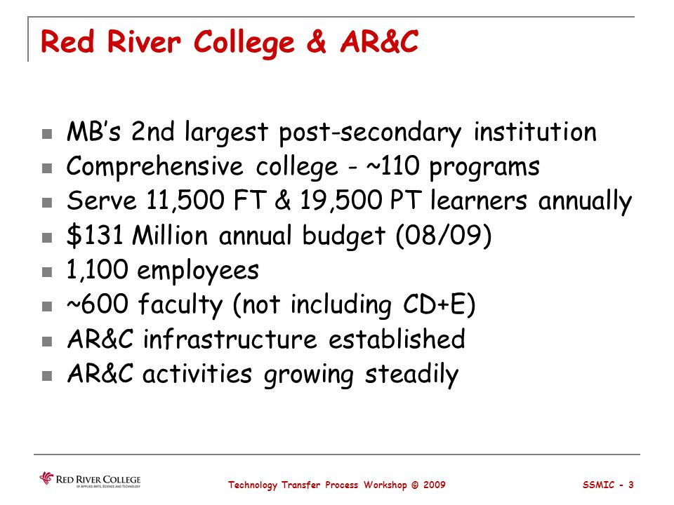 Red River College & AR&C MBs 2nd largest post-secondary institution Comprehensive college - ~110 programs Serve 11,500 FT & 19,500 PT learners annually $131 Million annual budget (08/09) 1,100 employees ~600 faculty (not including CD+E) AR&C infrastructure established AR&C activities growing steadily Technology Transfer Process Workshop © 2009 SSMIC - 3
