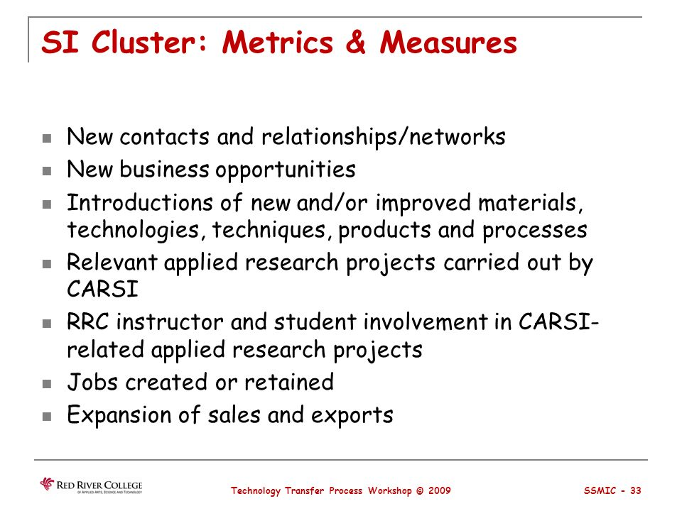 SI Cluster: Metrics & Measures New contacts and relationships/networks New business opportunities Introductions of new and/or improved materials, technologies, techniques, products and processes Relevant applied research projects carried out by CARSI RRC instructor and student involvement in CARSI- related applied research projects Jobs created or retained Expansion of sales and exports Technology Transfer Process Workshop © 2009 SSMIC - 33