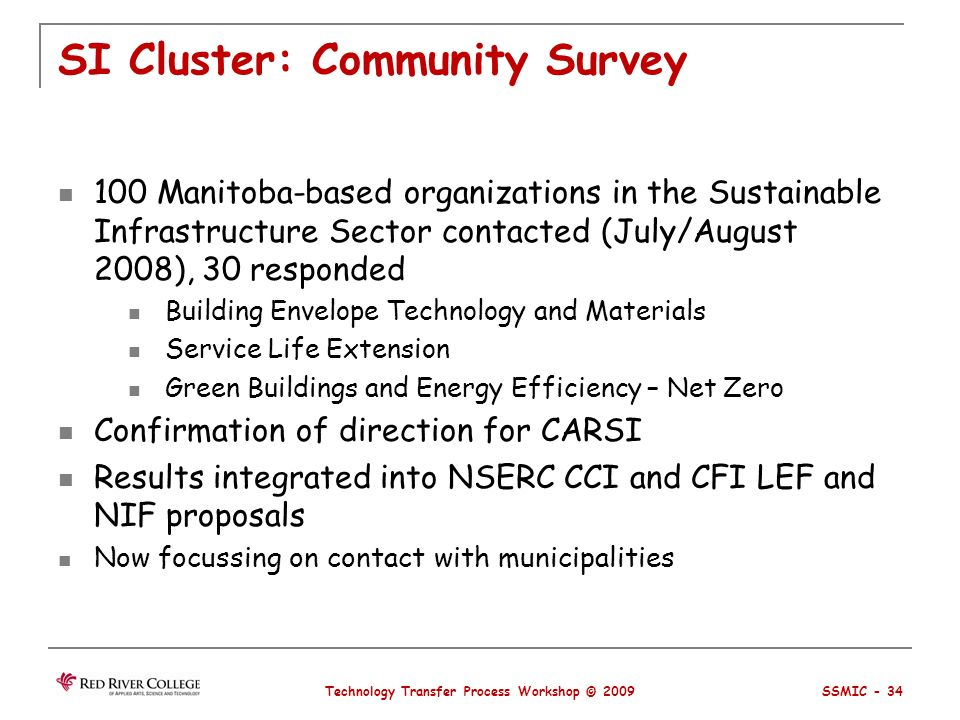 SI Cluster: Community Survey 100 Manitoba-based organizations in the Sustainable Infrastructure Sector contacted (July/August 2008), 30 responded Building Envelope Technology and Materials Service Life Extension Green Buildings and Energy Efficiency – Net Zero Confirmation of direction for CARSI Results integrated into NSERC CCI and CFI LEF and NIF proposals Now focussing on contact with municipalities Technology Transfer Process Workshop © 2009 SSMIC - 34