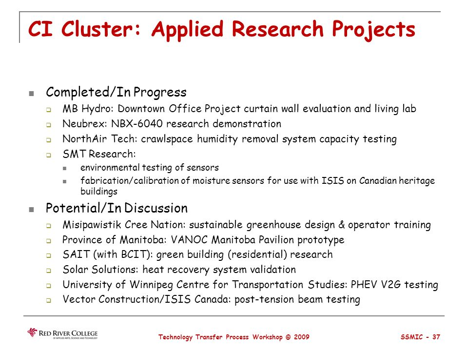 CI Cluster: Applied Research Projects Completed/In Progress MB Hydro: Downtown Office Project curtain wall evaluation and living lab Neubrex: NBX-6040 research demonstration NorthAir Tech: crawlspace humidity removal system capacity testing SMT Research: environmental testing of sensors fabrication/calibration of moisture sensors for use with ISIS on Canadian heritage buildings Potential/In Discussion Misipawistik Cree Nation: sustainable greenhouse design & operator training Province of Manitoba: VANOC Manitoba Pavilion prototype SAIT (with BCIT): green building (residential) research Solar Solutions: heat recovery system validation University of Winnipeg Centre for Transportation Studies: PHEV V2G testing Vector Construction/ISIS Canada: post-tension beam testing Technology Transfer Process Workshop © 2009 SSMIC - 37