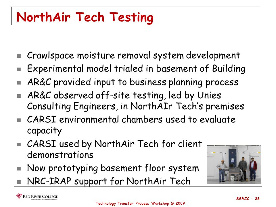 NorthAir Tech Testing Crawlspace moisture removal system development Experimental model trialed in basement of Building AR&C provided input to business planning process AR&C observed off-site testing, led by Unies Consulting Engineers, in NorthAIr Techs premises CARSI environmental chambers used to evaluate capacity CARSI used by NorthAir Tech for client demonstrations Now prototyping basement floor system NRC-IRAP support for NorthAir Tech Technology Transfer Process Workshop © 2009 SSMIC - 38