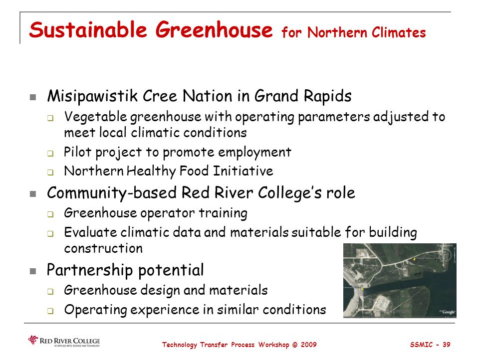Sustainable Greenhouse for Northern Climates Misipawistik Cree Nation in Grand Rapids Vegetable greenhouse with operating parameters adjusted to meet local climatic conditions Pilot project to promote employment Northern Healthy Food Initiative Community-based Red River Colleges role Greenhouse operator training Evaluate climatic data and materials suitable for building construction Partnership potential Greenhouse design and materials Operating experience in similar conditions Technology Transfer Process Workshop © 2009 SSMIC - 39