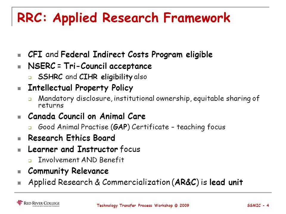 RRC: Applied Research Framework CFI and Federal Indirect Costs Program eligible NSERC = Tri-Council acceptance SSHRC and CIHR eligibility also Intellectual Property Policy Mandatory disclosure, institutional ownership, equitable sharing of returns Canada Council on Animal Care Good Animal Practise (GAP) Certificate – teaching focus Research Ethics Board Learner and Instructor focus Involvement AND Benefit Community Relevance Applied Research & Commercialization (AR&C) is lead unit Technology Transfer Process Workshop © 2009 SSMIC - 4