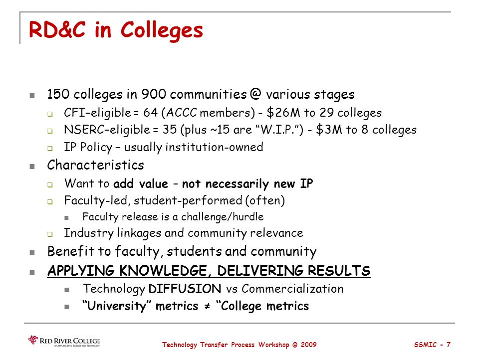 RD&C in Colleges 150 colleges in 900 communities @ various stages CFI–eligible = 64 (ACCC members) - $26M to 29 colleges NSERC–eligible = 35 (plus ~15 are W.I.P.) - $3M to 8 colleges IP Policy – usually institution-owned Characteristics Want to add value – not necessarily new IP Faculty-led, student-performed (often) Faculty release is a challenge/hurdle Industry linkages and community relevance Benefit to faculty, students and community APPLYING KNOWLEDGE, DELIVERING RESULTS Technology DIFFUSION vs Commercialization University metrics College metrics Technology Transfer Process Workshop © 2009 SSMIC - 7
