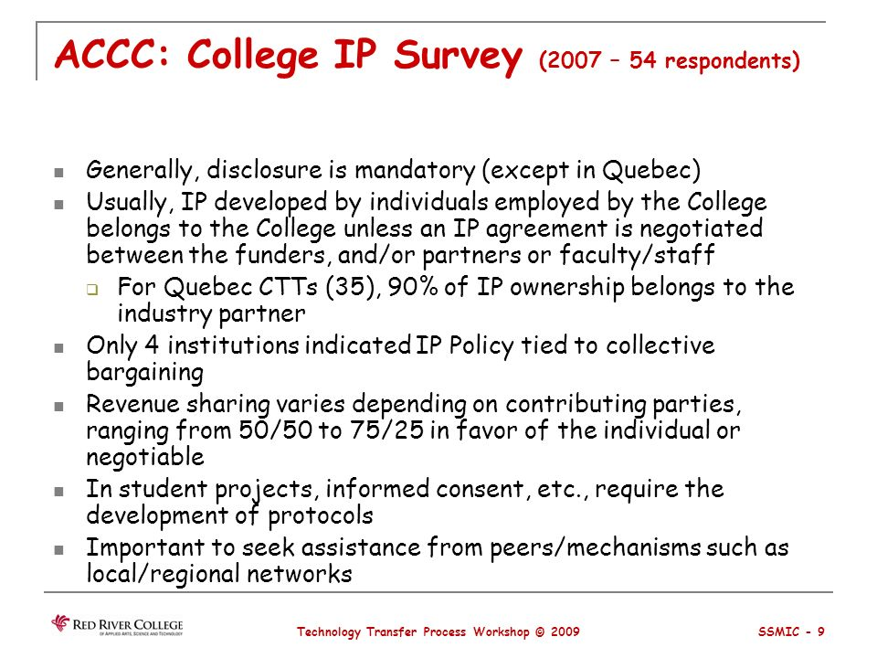 ACCC: College IP Survey (2007 – 54 respondents) Generally, disclosure is mandatory (except in Quebec) Usually, IP developed by individuals employed by the College belongs to the College unless an IP agreement is negotiated between the funders, and/or partners or faculty/staff For Quebec CTTs (35), 90% of IP ownership belongs to the industry partner Only 4 institutions indicated IP Policy tied to collective bargaining Revenue sharing varies depending on contributing parties, ranging from 50/50 to 75/25 in favor of the individual or negotiable In student projects, informed consent, etc., require the development of protocols Important to seek assistance from peers/mechanisms such as local/regional networks Technology Transfer Process Workshop © 2009 SSMIC - 9