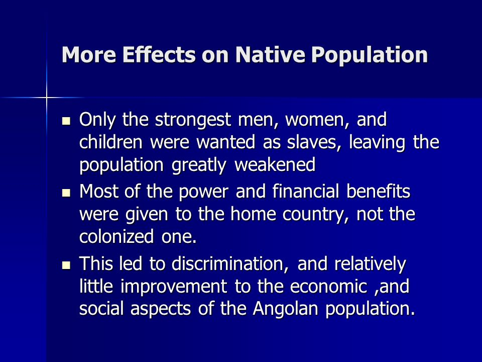 Effects on Native Population Many of the Native peoples of Angola were sold as slaves, to Brazilian merchants looking for free labor Many of the Nativ