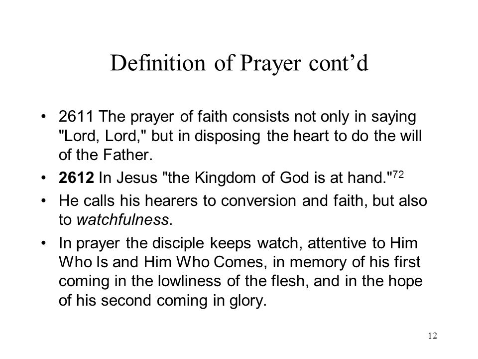 12 Definition of Prayer contd 2611 The prayer of faith consists not only in saying