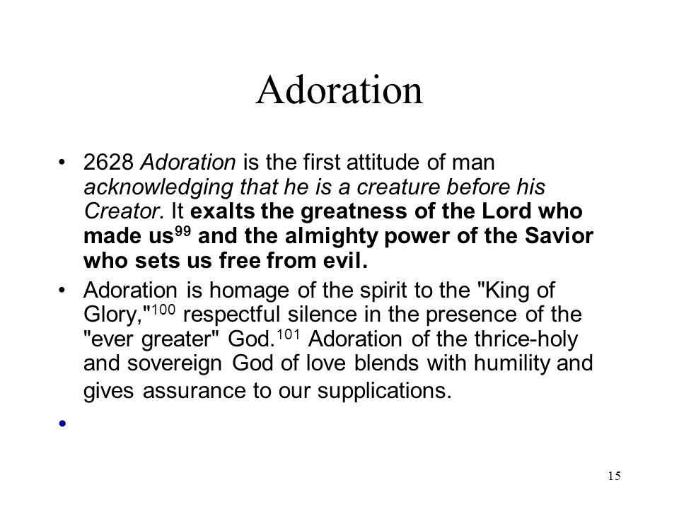 15 Adoration 2628 Adoration is the first attitude of man acknowledging that he is a creature before his Creator. It exalts the greatness of the Lord w