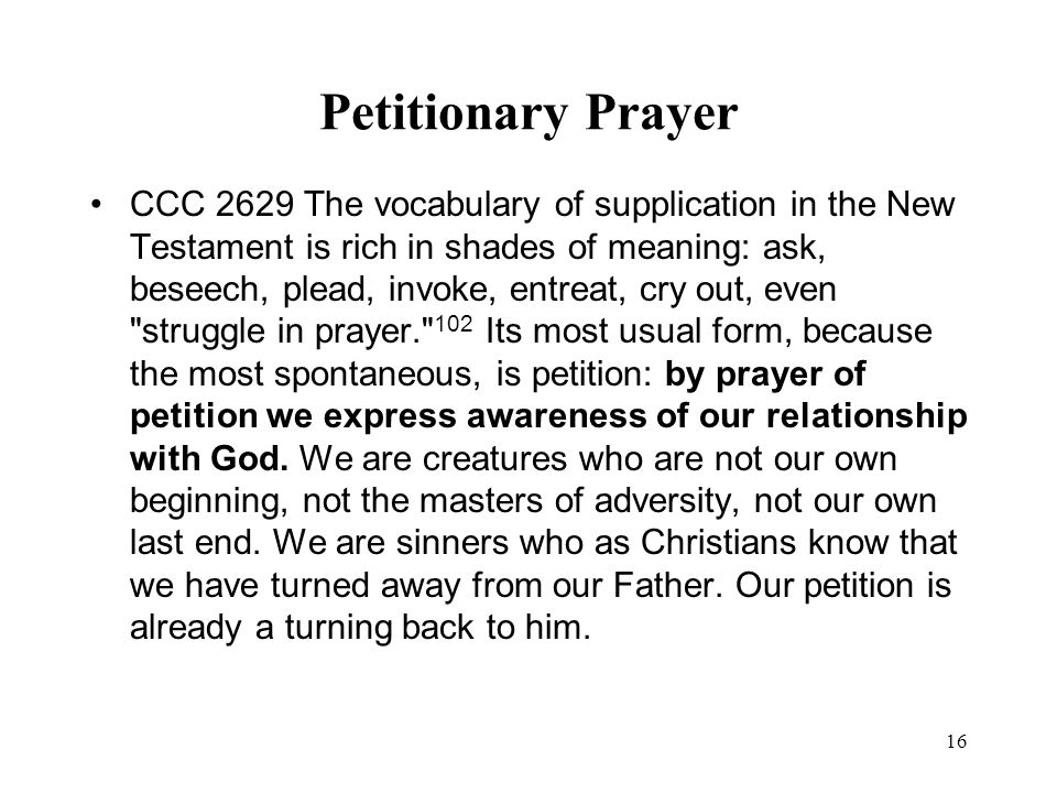 16 Petitionary Prayer CCC 2629 The vocabulary of supplication in the New Testament is rich in shades of meaning: ask, beseech, plead, invoke, entreat,