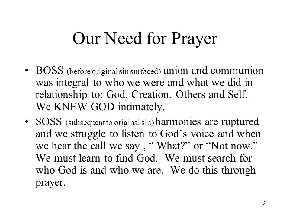 3 Our Need for Prayer BOSS (before original sin surfaced) union and communion was integral to who we were and what we did in relationship to: God, Cre