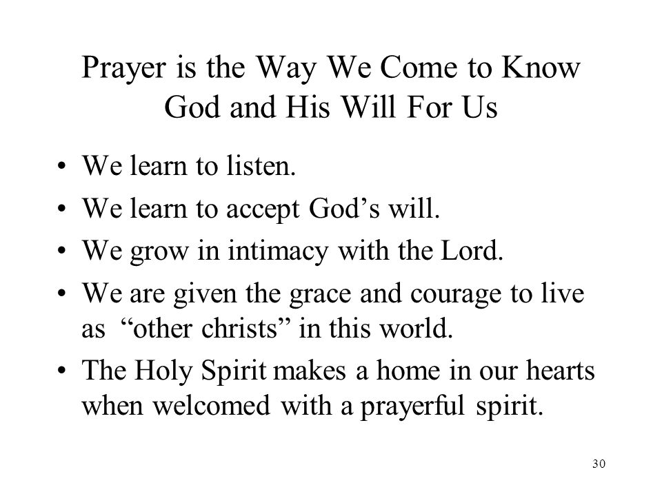 30 Prayer is the Way We Come to Know God and His Will For Us We learn to listen. We learn to accept Gods will. We grow in intimacy with the Lord. We a