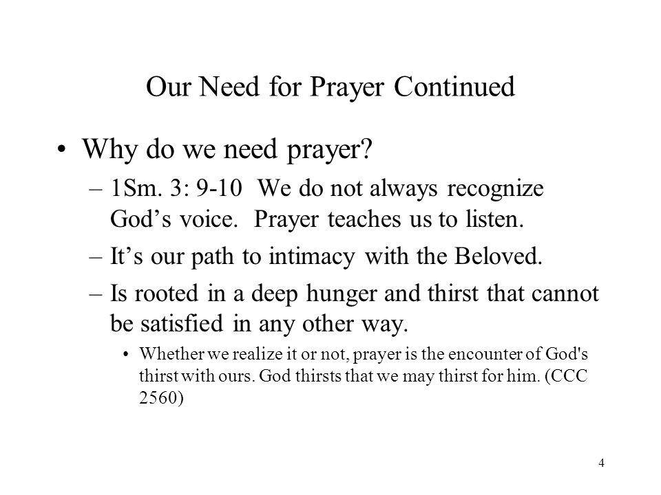 4 Our Need for Prayer Continued Why do we need prayer? –1Sm. 3: 9-10 We do not always recognize Gods voice. Prayer teaches us to listen. –Its our path