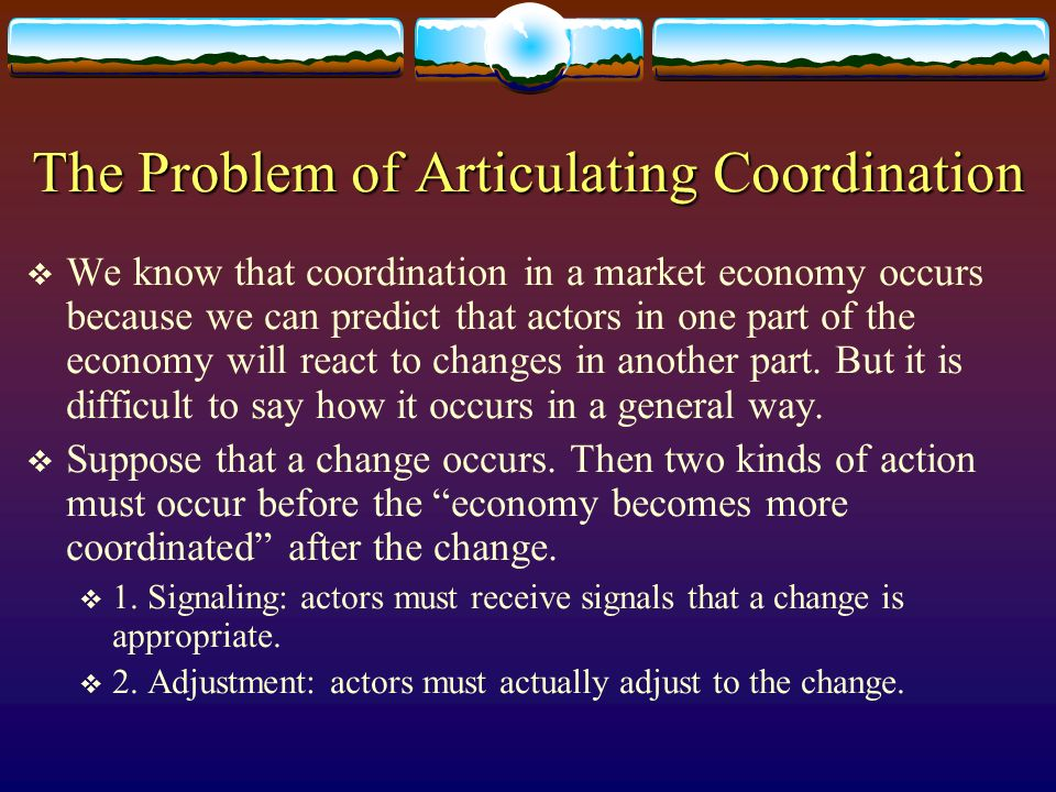 The Problem of Articulating Coordination We know that coordination in a market economy occurs because we can predict that actors in one part of the ec