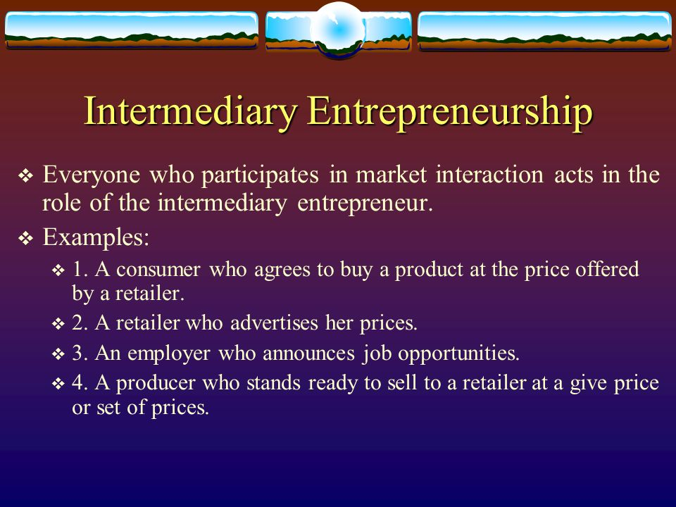 Intermediary Entrepreneurship Everyone who participates in market interaction acts in the role of the intermediary entrepreneur. Examples: 1. A consum