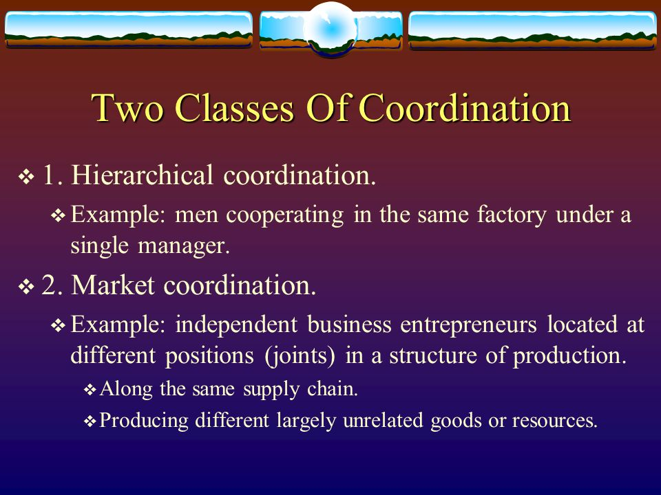 Two Classes Of Coordination 1. Hierarchical coordination. Example: men cooperating in the same factory under a single manager. 2. Market coordination.