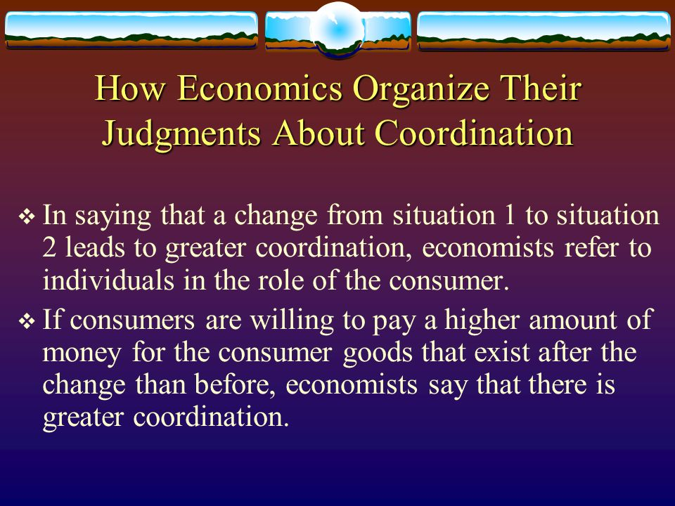 How Economics Organize Their Judgments About Coordination In saying that a change from situation 1 to situation 2 leads to greater coordination, econo
