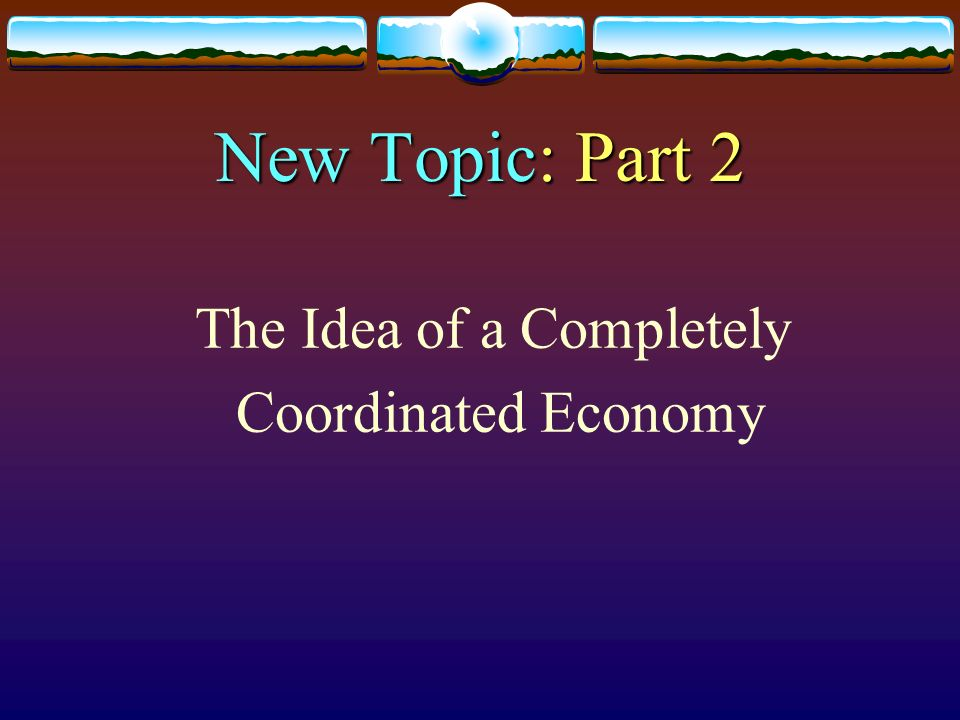 New Topic: Part 2 The Idea of a Completely Coordinated Economy