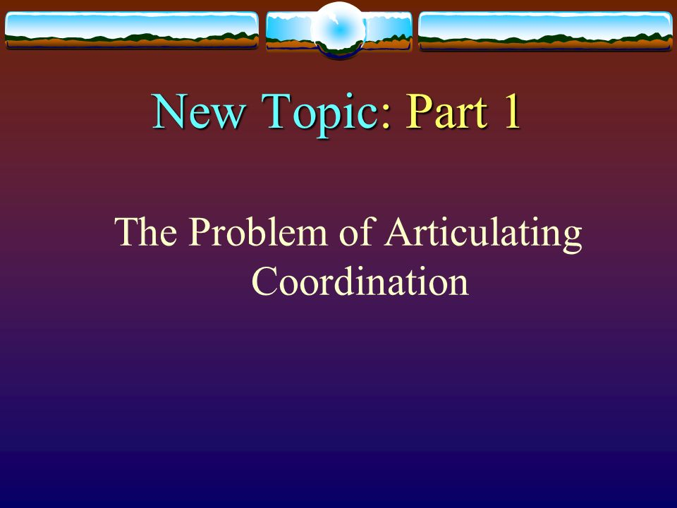 New Topic: Part 1 The Problem of Articulating Coordination