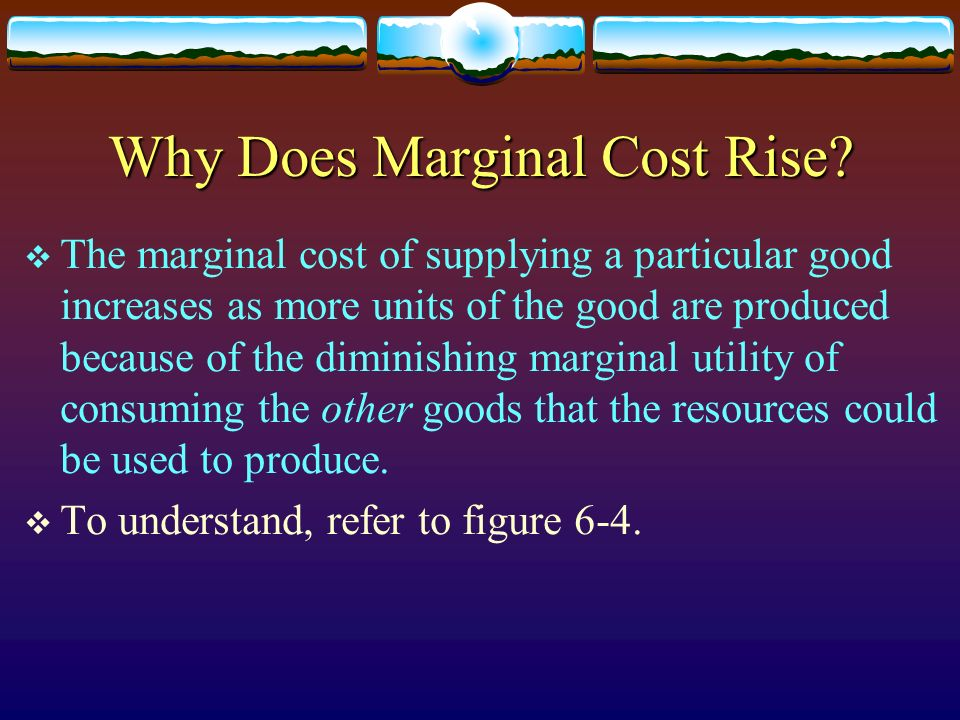 Why Does Marginal Cost Rise? The marginal cost of supplying a particular good increases as more units of the good are produced because of the diminish