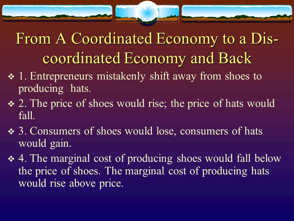 From A Coordinated Economy to a Dis- coordinated Economy and Back 1. Entrepreneurs mistakenly shift away from shoes to producing hats. 2. The price of