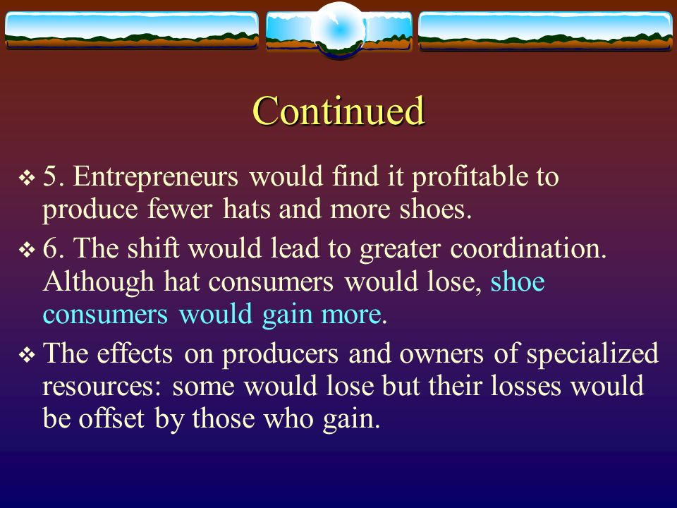 Continued 5. Entrepreneurs would find it profitable to produce fewer hats and more shoes. 6. The shift would lead to greater coordination. Although ha