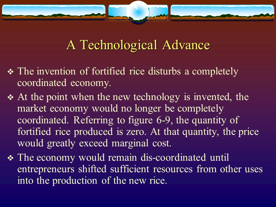 A Technological Advance The invention of fortified rice disturbs a completely coordinated economy. At the point when the new technology is invented, t