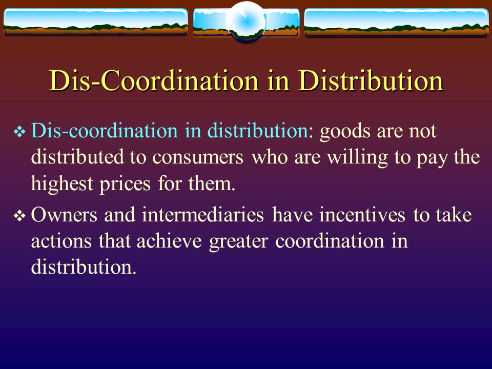 Dis-Coordination in Distribution Dis-coordination in distribution: goods are not distributed to consumers who are willing to pay the highest prices fo