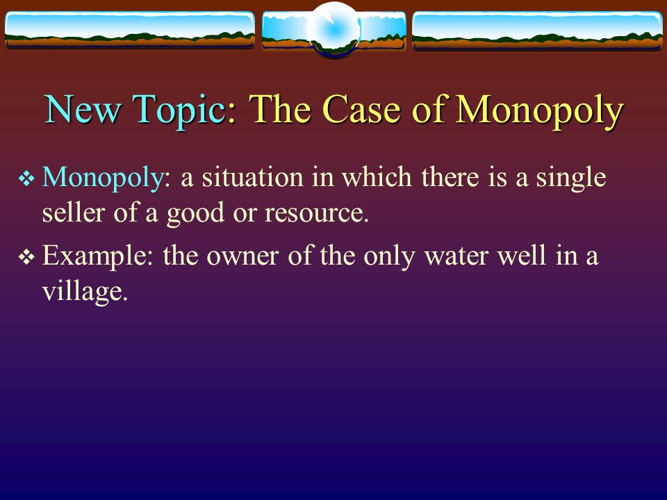 New Topic: The Case of Monopoly Monopoly: a situation in which there is a single seller of a good or resource. Example: the owner of the only water we