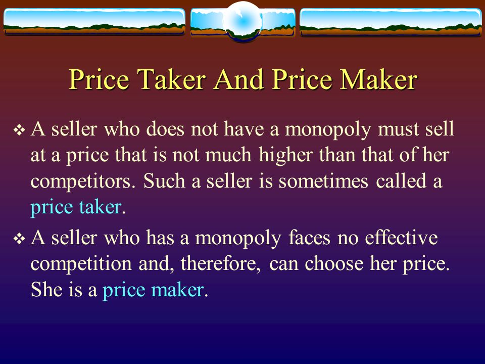 Price Taker And Price Maker A seller who does not have a monopoly must sell at a price that is not much higher than that of her competitors. Such a se