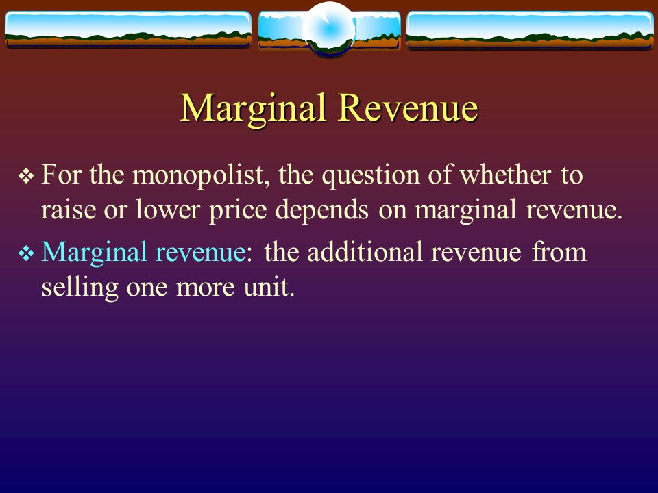 Marginal Revenue For the monopolist, the question of whether to raise or lower price depends on marginal revenue. Marginal revenue: the additional rev